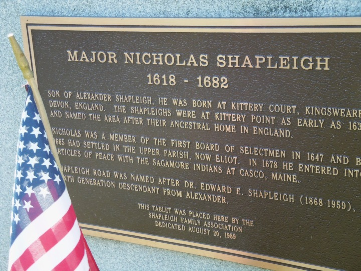 The marker for Nicolas Shapleigh in Kittery, Maine, overlooks his crucial role in advancing religious plurality and tolerance in North America. In 1662 he granted asylum to three Quaker women who had been condemned in Dover, New Hampshire, and been ordered tied to a cart and whipped in each town from there to Cape Cod -- a ruling that would have resulted in their deaths. Shapleigh's courage makes him a hero in my eyes.